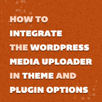 How to Integrate the WordPress Media Uploader in Theme and Plugin Options