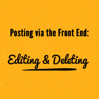 Posting via the Front End: Editing and Deleting