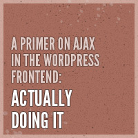 A Primer on Ajax in the WordPress Frontend: Actually Doing It