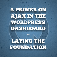 A Primer on Ajax in the WordPress Dashboard – Laying the Foundation